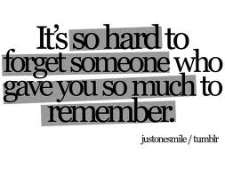 It's So Hard To Forget Someone Who Gave You So Much To Remember
