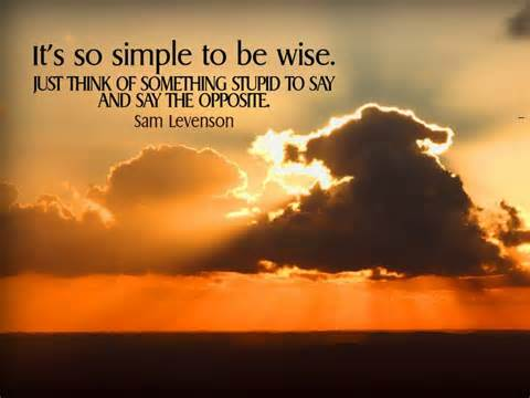 It's So Simple To Be Wise. Just Think Of Something Stupid To Say And Say The Opposite