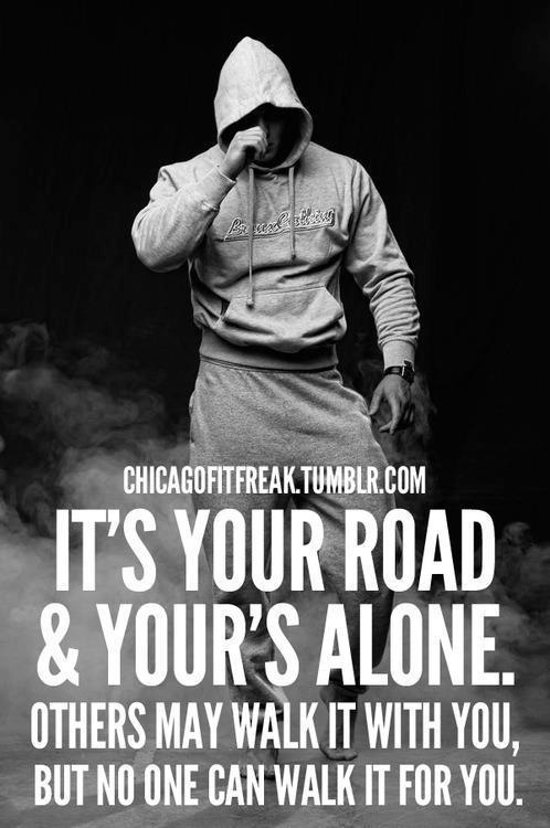 It's Your Road & Your's Alone. Others May Walk It With You, But No One Can Walk It For You