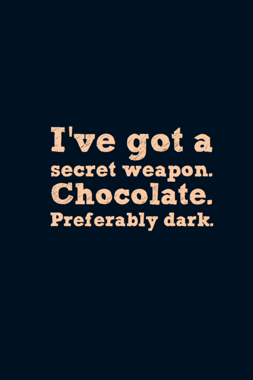 I've Got a Secret Weapon. Chocolate. Preferably Dark