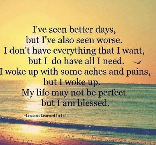 I've Seen Better Days, But I've Also Seen Worse. I Don't Have Everything That I Want, But I Do Have All I Need