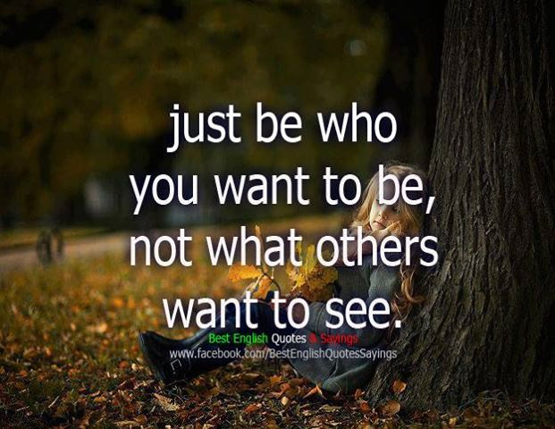 Just Be Who You Want To Be, Not What Others Want To See