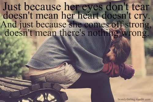 Just Because Her Eyes Don't Tear Doesn't Mean Her Heart Doesn't Cry. And Just Because She Comes Off Strong. Doesn't Mean There's Nothing Wrong