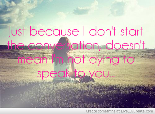 Just Because I Don't Start The Conversation, Doesn't Mean I'm Not Dying To Speak To You ~ Apology Quote