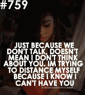 Just Because We Don't Talk, Doesn't Mean I Don't Think About You. IM Trying To Distance Myself Because I Know I Can't Have You