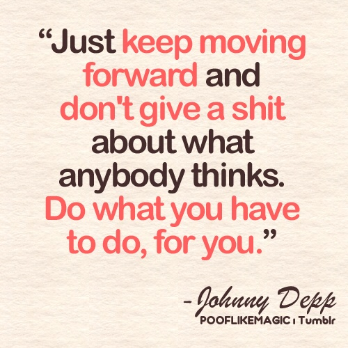 """""""Just Keep Moving Forward And Don't Give a Shit About What Anybody Thinks. Do What You Have To Do, For You"""""""