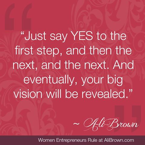 """Just Say Yes To The First Step, And Then The Next, And Eventually, Your Big Vision Will Be Revealed"""