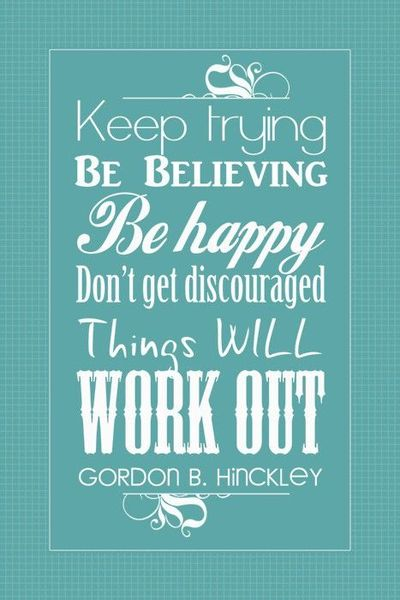 Keep Trying Be Believing Be Happy Don't Get Discouraged Things Will Work Out