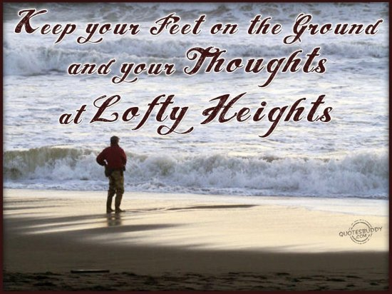 Keep Your Feet On The Ground And Your Thoughts At Lofty Heights