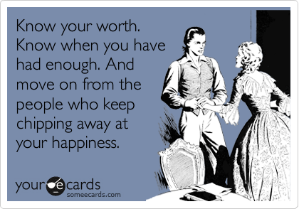 Know Your Worth, Know When You Have Had Enough. And Move On From The People Who Keep Chipping Away At Your Happiness