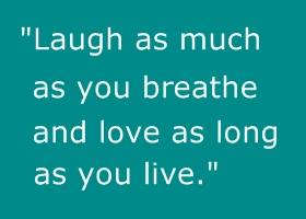 """""""Laugh As Much As You Breathe And Love As Long As You Live"""""""