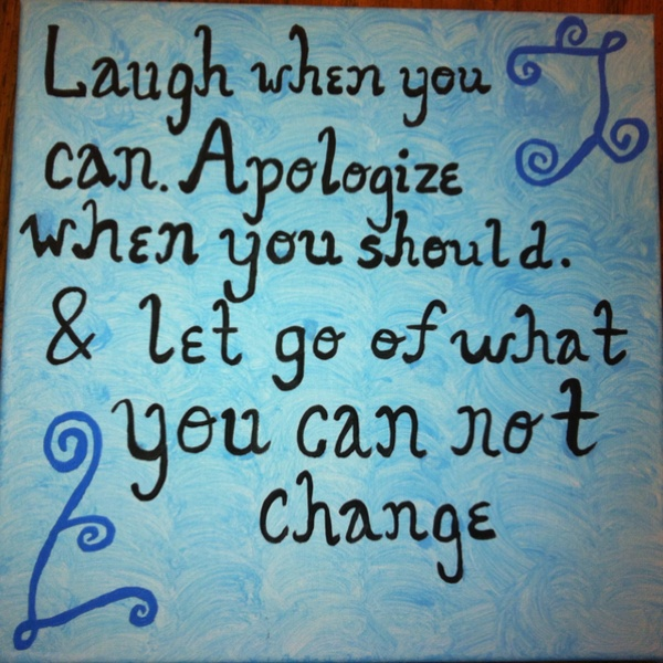 Laugh When You Can. Apologize When You Should. & Let Go Of What You Can Not Change ~ Apology Quote