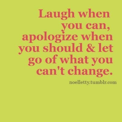 Laugh When You Can, Apologize When You Should & Let Go Of What You Can't Change ~ Apology Quote