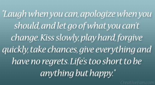 Laugh When You Can Apology When You Should, And Let Go Of What You Can't Change. Kiss Slowly, Play Hard, Forgive Quickly ~ Apology Quote
