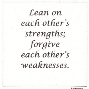 Lean On Each Other's Strength; Forgive Each Other's Weaknesses