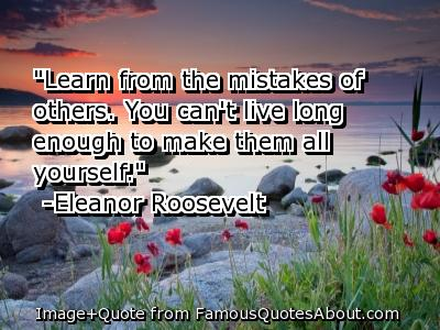 """Learn From The Mistake of Others. You Can't Live Long Enough To Make Them All Yourself"" ~ Apology Quote"