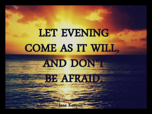 Let Evening Come As It Will, And Don't Be Afraid