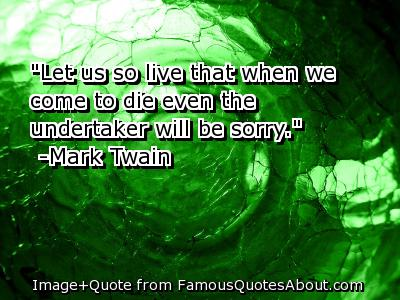 """Let Us So Live That When We Come To Die Even The Undertaker Will Be Sorry"" ~ Apology Quote"