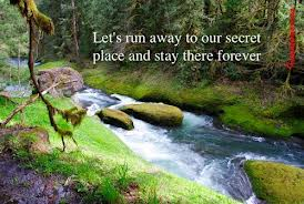 Let's Run Away To Our Secret Place And Stay There Forever