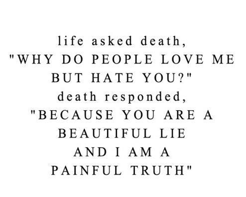 "Life Asked Death, ""Why Do People Love Me But Hate You!"" Death Responded, ""Because You Are A Beautiful Lie And I Am A Painful Truth"""
