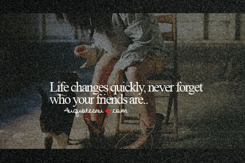 Life Changes Quickly, Never Forget Who Your Friends Are