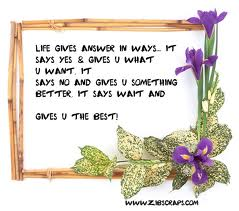 Life Gives Answer In Ways, It Says Yes & Gives U What U Want It Says No And Gives U Something Better It Says Wait And Gives U The Best!