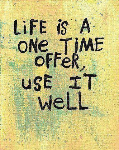 Life Is A One Time Offer, Use It Well