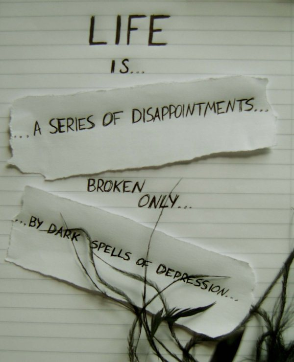 Life Is A Series Of Disppointments Broken Only By Dark Spells Of Depression