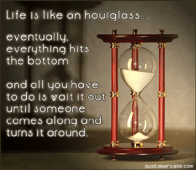 Life Is Like An Hourglass, Eventually Everything Hits The Bottom And All You Have To Do Is Wait It Out Until Someone Cames Along And Turns It Around