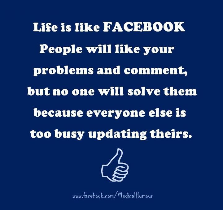 Life Is Like Facebook People Will Like Your Problems And Comment, But No One Will Solve Them Because Everyone Else Is Too Busy Updating Theirs