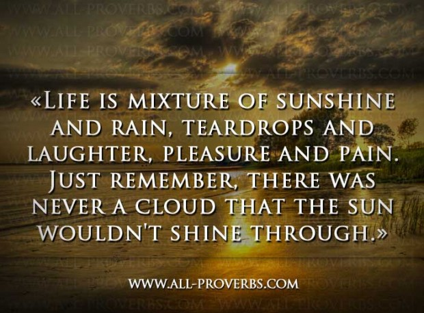 """LIfe Is Mixture Of Sunshine And Rain, Teardrops And Laughter, Please And Pain. Just Remember, There Was Never A Cloud That The Sun Wouldn't Shine Through"""