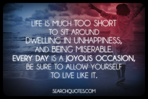 Life Is Much Too Short To Sit Around Dwelling In Unhappiness, And Being  Miserable.