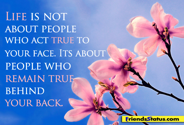 Life Is Not About People Who Act True To Your Face, Its About People Who Remain True Behind Your Back