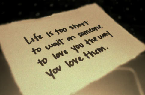 Life Is Too Short To Wait On Someone To Love You The Way You Love Them