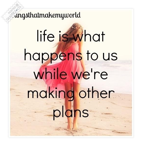 Life Is What Happens To Us While We're Making Other Plans