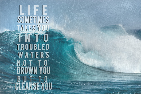 Life Sometimes Takes You Into Troubled Waters Not To Drown You But To Cleanse You