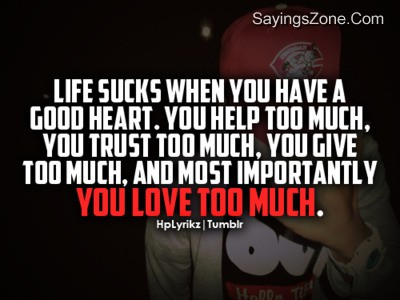 Life Sucks When You Have A Good Heart. You Help Too Much, You Trust Too Much. You Give Too Much, And Most Importantly You Love Too Much