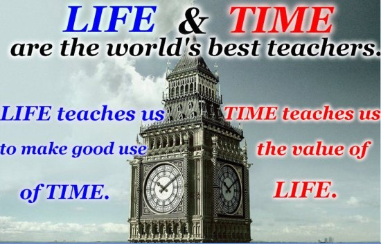 Life & Time Are The World's Best Teachers. Life Teaches Us To Make Good Use Of Time. Time Teaches Us The Value Of Life