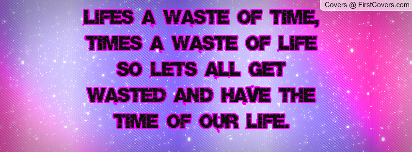 Lifes A Waste Of Time, Times A Waste Of Life So Lets All Get Wasted And Have The Time Of Our LIfe
