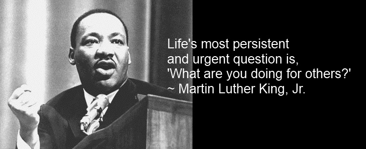 "Life's Most Persistent And Urgent Question Is ""What Are You Doing For Others!"""