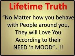 """Lifetime Truth """"No Matter How You Behave With People Around You, They Will Love You According To Their Need 'n Mood..!!"""