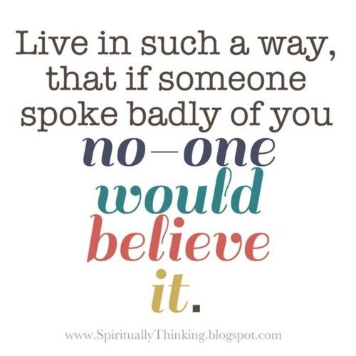 Live In Such A Way, That If Someone Spoke Badly Of You No One Would Believe It