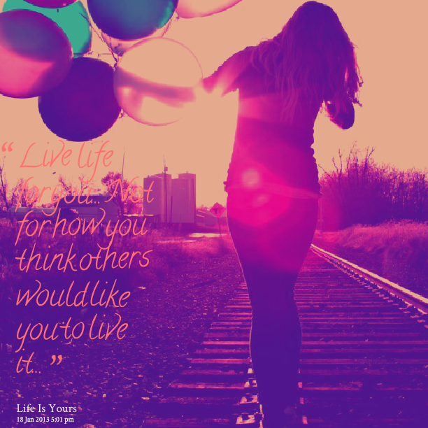 """Live Life For You, Not How You Think Others Would Like You To Live It"""