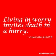 Living In Worry Invites Death In A Hurry