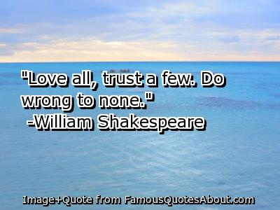 """Love All, Trust Few. Do Wrong To None"""