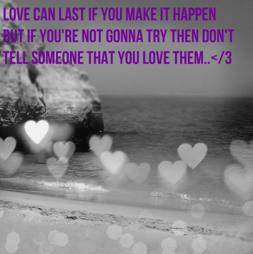 Love Can Last If You Make It Happen But If You're Not Gonna Try Then Don't Tell Someone That You Love Them ~ Apology Quote