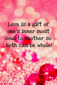 Love Is a Gift Of One's Inner Most Soul To Another So Both Can Be Whole!