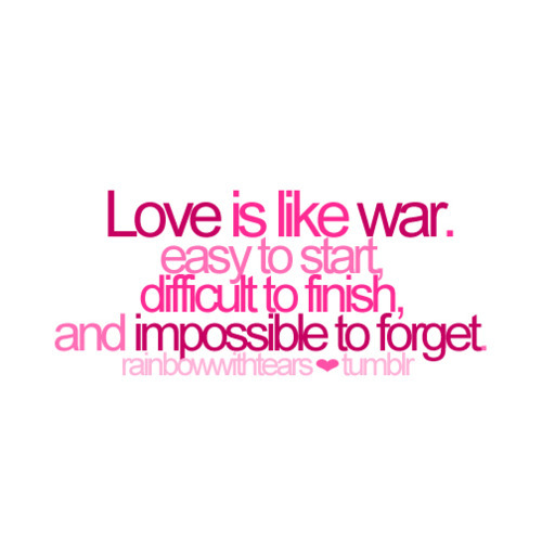 Love Is Like War. Easy To Start, Difficult To Finish, And Impossible To Forget