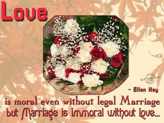 Love is moral even without legal marriage, but marriage is immoral without love