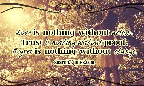 Love Is Nothing Without Action. Trust Is Nothing Without Proof. Regret Is Nothing Without Change